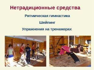 Нетрадиционные средства Ритмическая гимнастика Шейпинг Упражнения на тренаже
