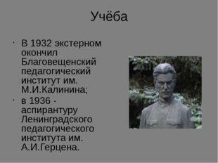 Учёба В 1932 экстерном окончил Благовещенский педагогический институт им. М.И