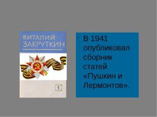 В 1941 опубликовал сборник статей «Пушкин и Лермонтов».