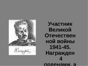Участник Великой Отечественной войны 1941-45. Награжден 4 орденами, а также