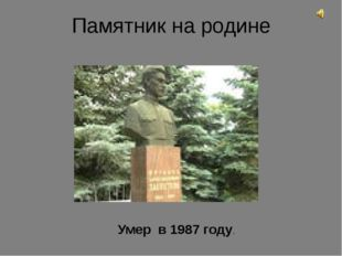 Памятник на родине Умер в 1987 году.