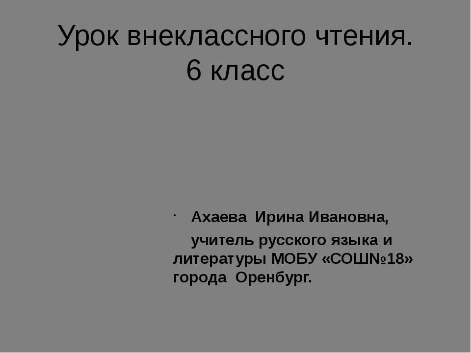Урок внеклассного чтения. 6 класс Ахаева Ирина Ивановна, учитель русского язы...