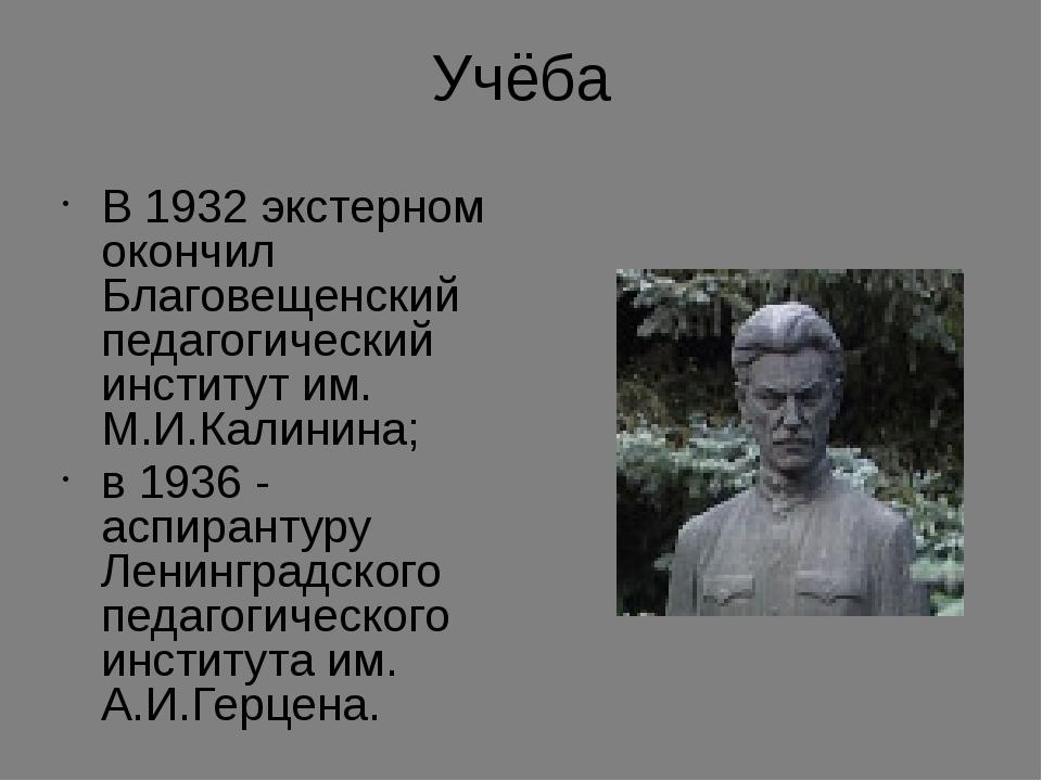 Учёба В 1932 экстерном окончил Благовещенский педагогический институт им. М.И...