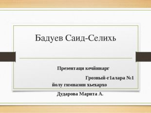 Бадуев Саид-Селихь Презентаци кечйинарг Грозный-г1алара №1 йолу гимназин хьех