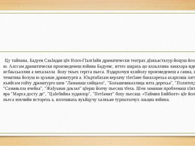 Цу тайпана, Бадуев СаьIидан цIе Нохч-ГIалгIайн драматически театрах дIакъаст...