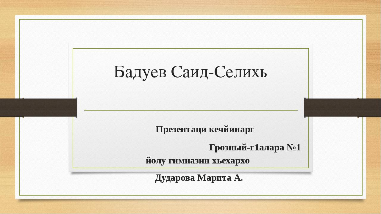 Бадуев Саид-Селихь Презентаци кечйинарг Грозный-г1алара №1 йолу гимназин хьех...