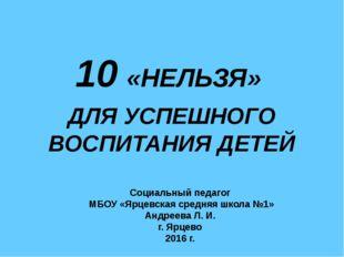 10 «НЕЛЬЗЯ» ДЛЯ УСПЕШНОГО ВОСПИТАНИЯ ДЕТЕЙ Социальный педагог МБОУ «Ярцевска