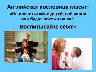 Английская пословица гласит: «Не воспитывайте детей, всё равно они будут похо