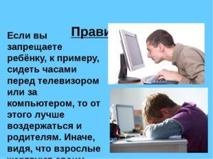 Правило 1. Если вы запрещаете ребёнку, к примеру, сидеть часами перед телеви