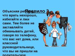 Правило 2. Объясняя ребёнку, что врать нехорошо, избегайте и лжи сами. Тем б