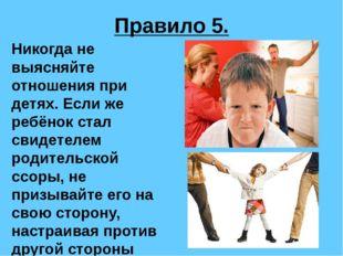 Правило 5. Никогда не выясняйте отношения при детях. Если же ребёнок стал сви