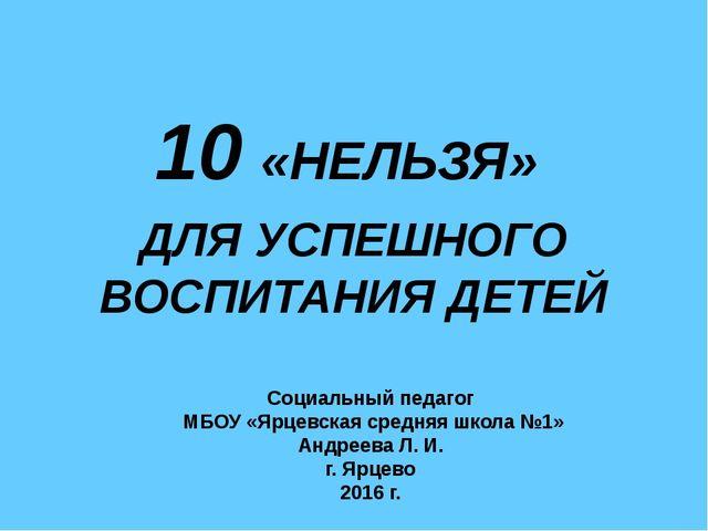 10 «НЕЛЬЗЯ» ДЛЯ УСПЕШНОГО ВОСПИТАНИЯ ДЕТЕЙ Социальный педагог МБОУ «Ярцевска...