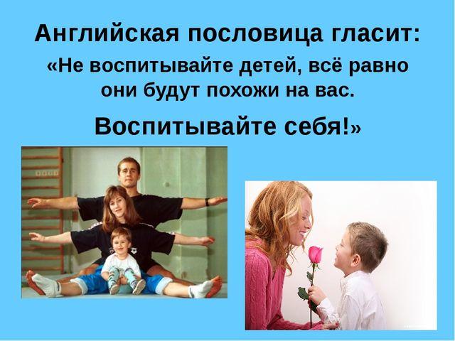 Английская пословица гласит: «Не воспитывайте детей, всё равно они будут похо...