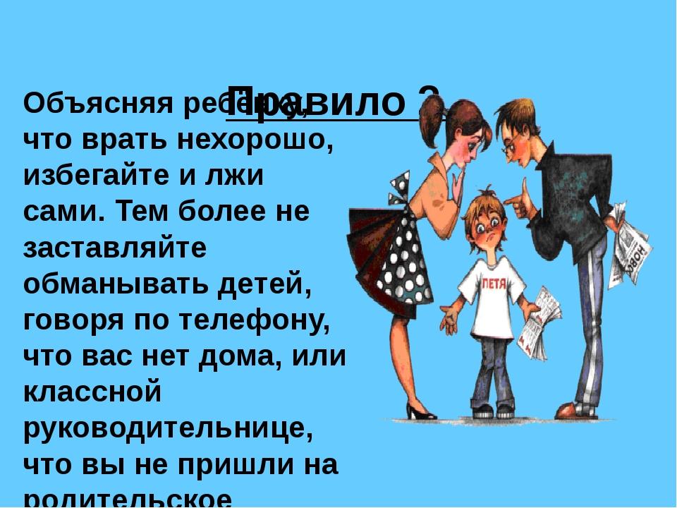 Правило 2. Объясняя ребёнку, что врать нехорошо, избегайте и лжи сами. Тем б...