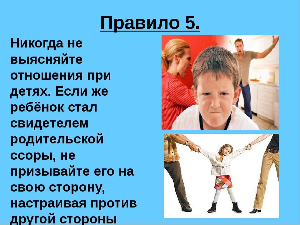Правило 5. Никогда не выясняйте отношения при детях. Если же ребёнок стал сви...