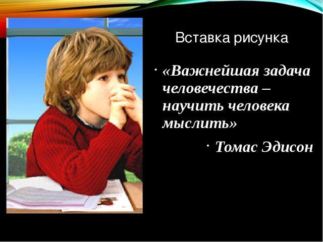 «Важнейшая задача человечества –наyчить человека мыслить» Томас Эдисон