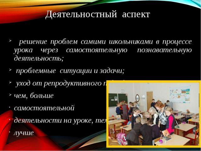 Деятельностный аспект  решение проблем самими школьниками в процессе урока ч...