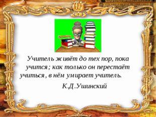 Учитель живёт до тех пор, пока учится; как только он перестаёт учиться, в нём