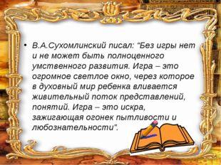 """В.А.Сухомлинский писал: """"Без игры нет и не может быть полноценного умственно"""