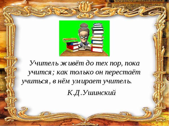 Учитель живёт до тех пор, пока учится; как только он перестаёт учиться, в нём...