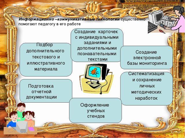 Информационно –коммуникативные технологии существенно помогают педагогу в его...