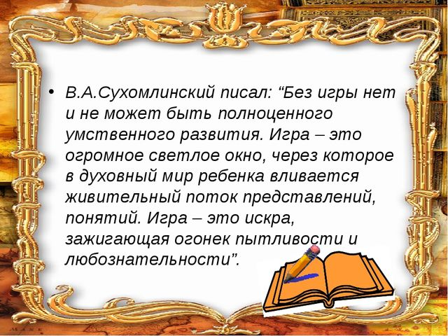 """В.А.Сухомлинский писал: """"Без игры нет и не может быть полноценного умственно..."""