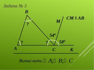А Задача № 3 B C Вычислить: СМ ll AB 540 580 М ? ? ? К