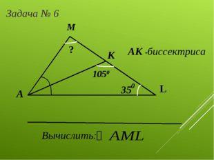 А М L К 35 1050 АК -биссектриса Вычислить: ? Задача № 6 0