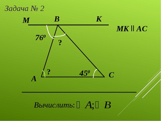 А Задача № 2 B C Вычислить: МK ll AC 760 450 К М ? ?