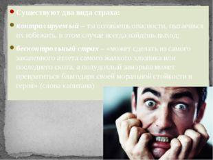 Существуют два вида страха: контролируемый– ты осознаешь опасности, пытаешьс