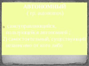 АВТОНОМНЫЙ ( гр. autonomos) самоуправляющийся, пользующейся автономией ; 2)