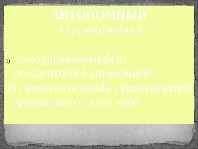 АВТОНОМНЫЙ ( гр. autonomos) самоуправляющийся, пользующейся автономией ; 2)...
