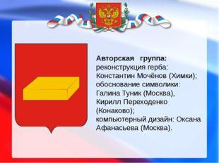 Авторская группа: реконструкция герба: Константин Мочёнов (Химки); обоснова
