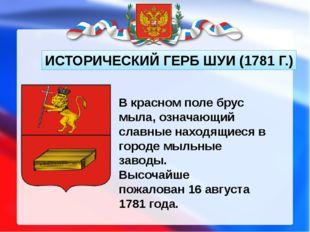 ИСТОРИЧЕСКИЙ ГЕРБ ШУИ (1781 Г.) В красном поле брус мыла, означающий славные