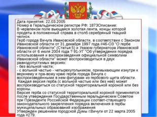 Дата принятия: 22.03.2005 Номер в Геральдическом регистре РФ: 1873Описание: В
