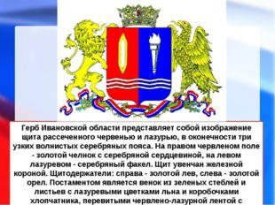 Герб Ивановской области представляет собой изображение щита рассеченного черв