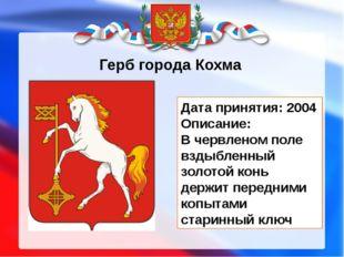 Герб города Кохма Дата принятия: 2004 Описание: В червленом поле вздыбленный