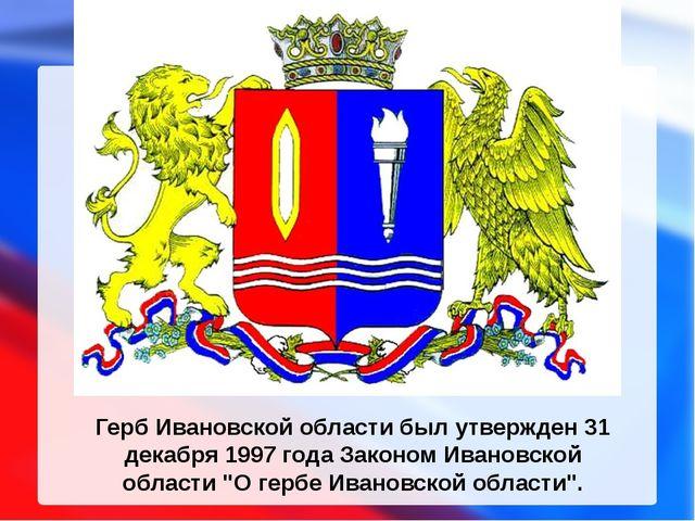 Герб Ивановской области был утвержден 31 декабря 1997 года Законом Ивановской...