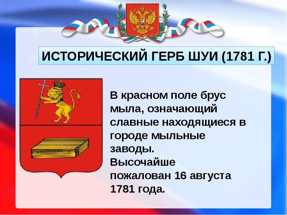 ИСТОРИЧЕСКИЙ ГЕРБ ШУИ (1781 Г.) В красном поле брус мыла, означающий славные...