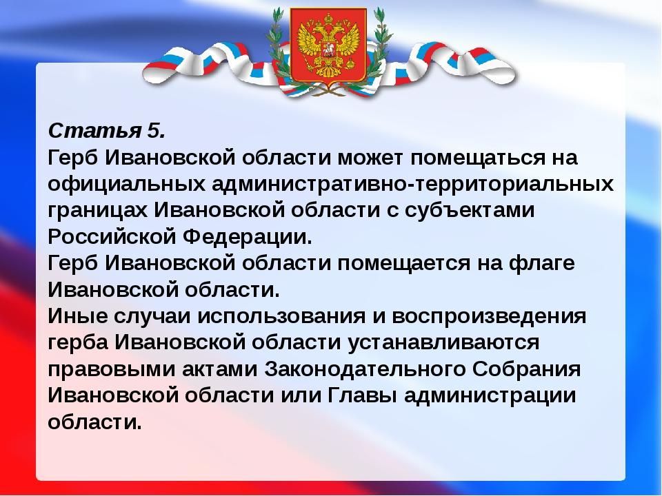 Статья 5. Герб Ивановской области может помещаться на официальных администра...