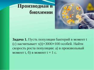 Производная в биохимии Задача 1. Пусть популяция бактерий в момент t (с) насч