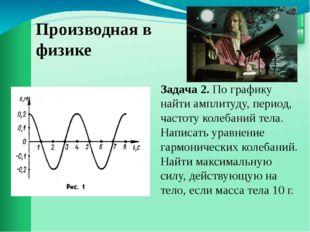 Производная в физике Задача 2. По графику найти амплитуду, период, частоту ко