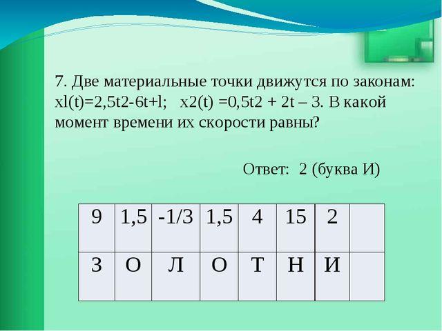 7. Две материальные точки движутся по законам: хl(t)=2,5t2-6t+l; х2(t) =0,5t2...