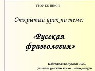 ГБОУ КК ШИСП Открытый урок по теме: «Русская фразеология» Подготовил