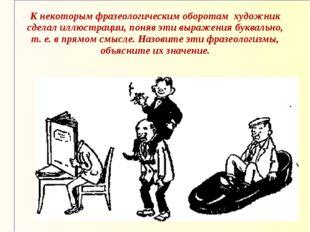К некоторым фразеологическим оборотам художник сделал иллюстрации, поняв эти