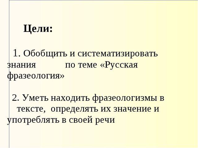 Цели: 1. Обобщить и систематизировать знания по теме «Русская фразеология...