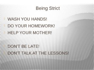Being Strict WASH YOU HANDS! DO YOUR HOMEWORK! HELP YOUR MOTHER! DON'T BE LAT