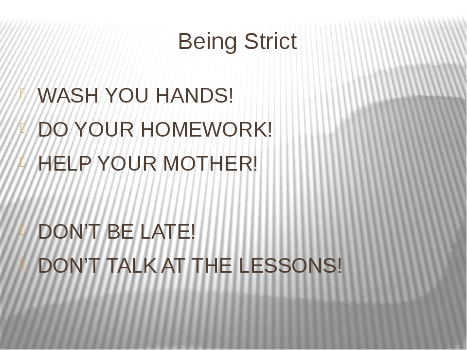 Being Strict WASH YOU HANDS! DO YOUR HOMEWORK! HELP YOUR MOTHER! DON'T BE LAT...