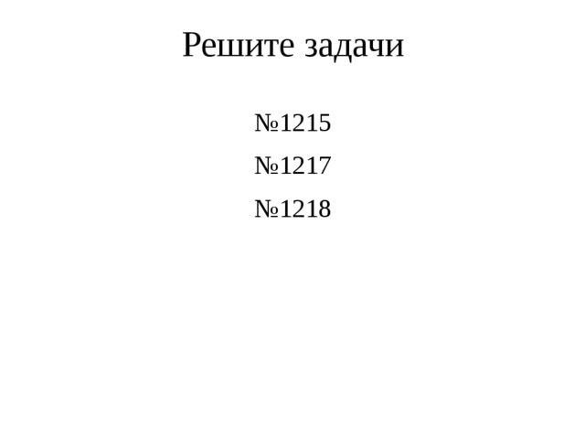 Решите задачи №1215 №1217 №1218