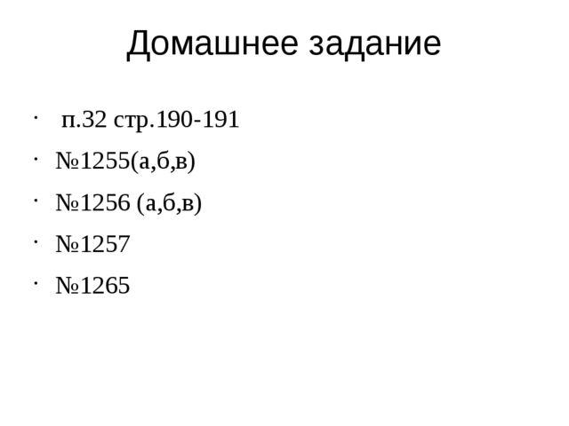 Домашнее задание п.32 стр.190-191 №1255(а,б,в) №1256 (а,б,в) №1257 №1265